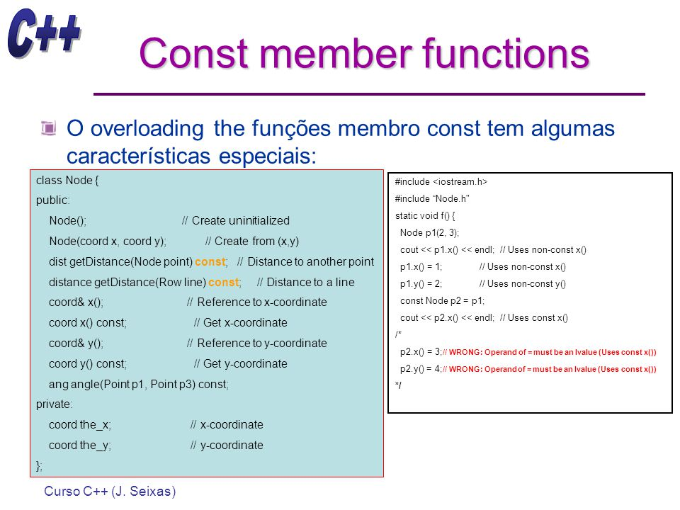 Curso C++ (J. Seixas) Const member functions O overloading the funções membro const tem algumas características especiais: class Node { public: Node()