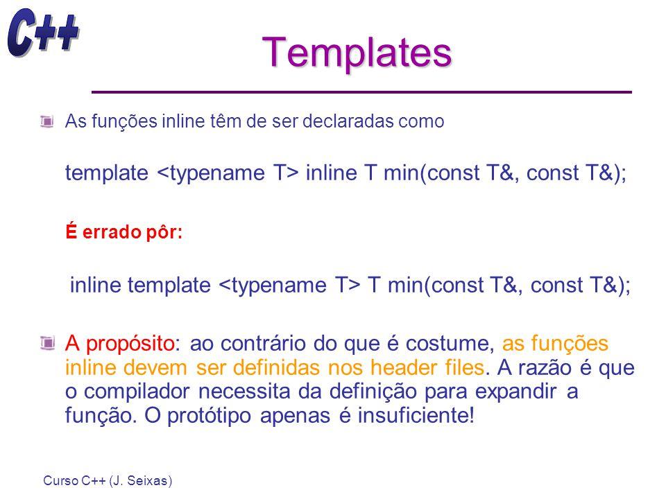Curso C++ (J. Seixas) Templates As funções inline têm de ser declaradas como template inline T min(const T&, const T&); É errado pôr: inline template