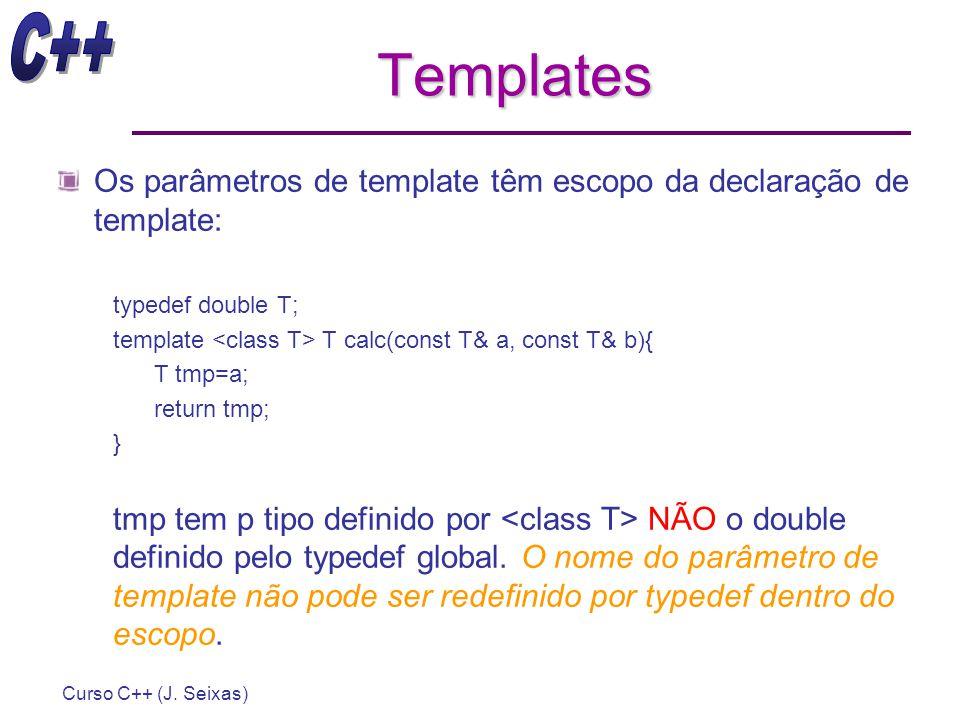 Curso C++ (J. Seixas) Templates Os parâmetros de template têm escopo da declaração de template: typedef double T; template T calc(const T& a, const T&