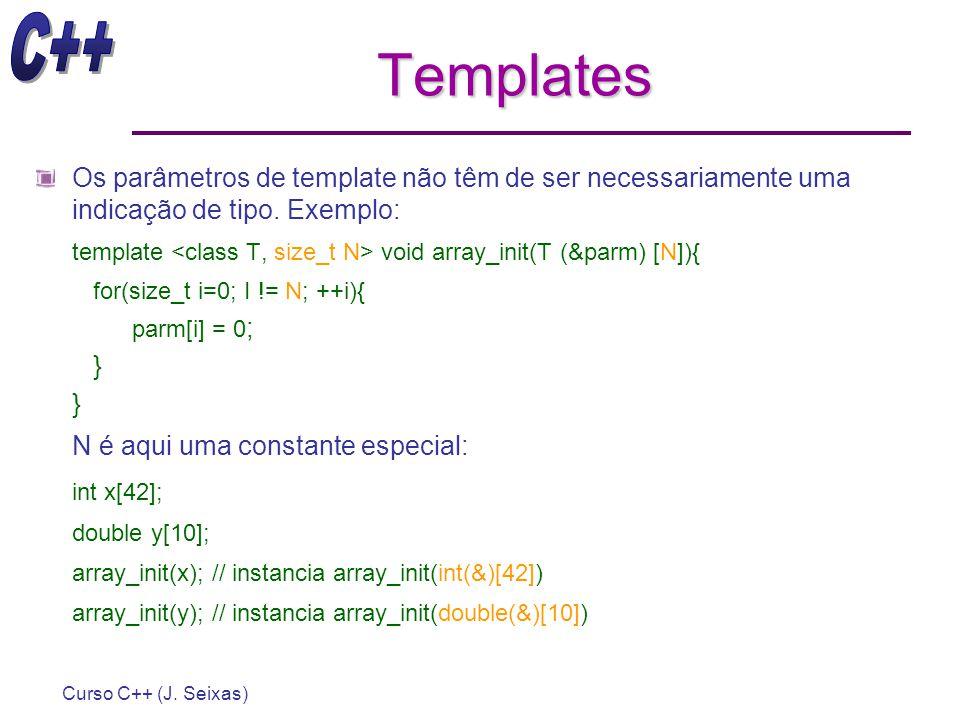 Curso C++ (J. Seixas) Templates Os parâmetros de template não têm de ser necessariamente uma indicação de tipo. Exemplo: template void array_init(T (&