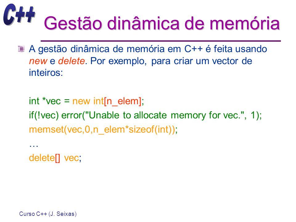 Curso C++ (J. Seixas) Gestão dinâmica de memória A gestão dinâmica de memória em C++ é feita usando new e delete. Por exemplo, para criar um vector de