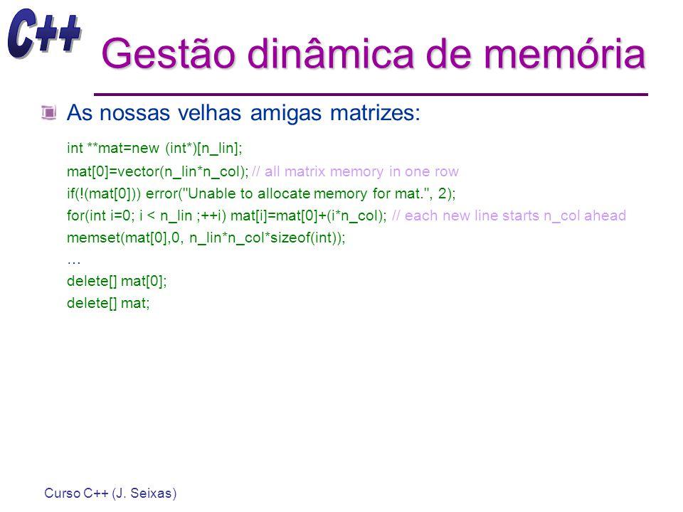 Curso C++ (J. Seixas) Gestão dinâmica de memória As nossas velhas amigas matrizes: int **mat=new (int*)[n_lin]; mat[0]=vector(n_lin*n_col); // all mat