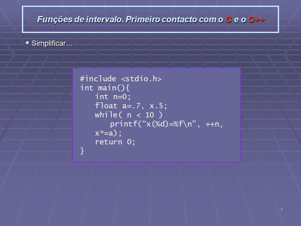 7 Funções de intervalo. Primeiro contacto com o C e o C++ Simplificar... Simplificar... #include int main(){ int n=0; float a=.7, x.5; while( n < 10 )