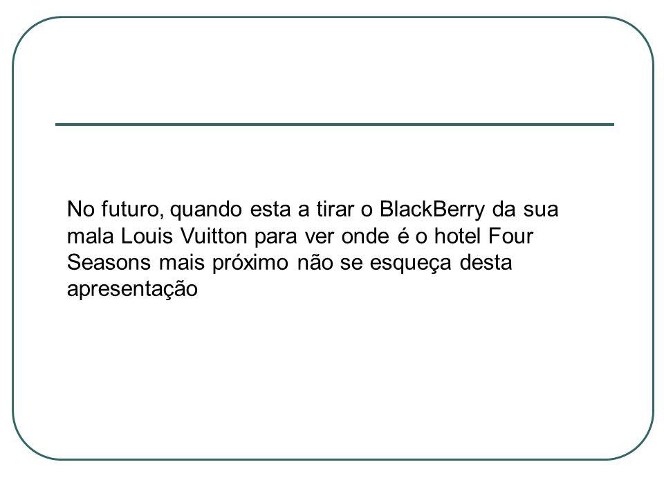 No futuro, quando esta a tirar o BlackBerry da sua mala Louis Vuitton para ver onde é o hotel Four Seasons mais próximo não se esqueça desta apresentação