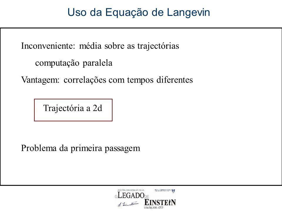 Uso da Equação de Langevin Inconveniente: média sobre as trajectórias computação paralela Vantagem: correlações com tempos diferentes Problema da primeira passagem Trajectória a 2d