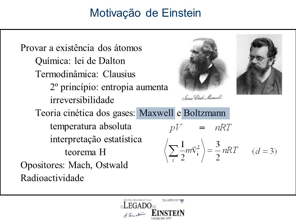 Provar a existência dos átomos Química: lei de Dalton Termodinâmica: Clausius 2º princípio: entropia aumenta irreversibilidade Teoria cinética dos gases: Maxwell e Boltzmann temperatura absoluta interpretação estatística teorema H Opositores: Mach, Ostwald Radioactividade Motivação de Einstein