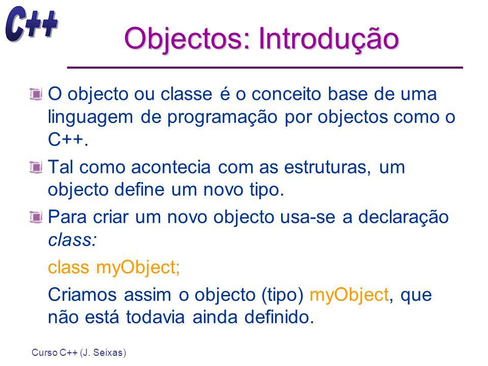 Curso C++ (J. Seixas) Objectos: Introdução O objecto ou classe é o conceito base de uma linguagem de programação por objectos como o C++. Tal como aco
