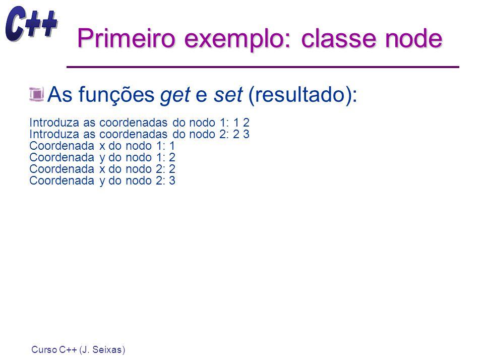 Curso C++ (J. Seixas) Primeiro exemplo: classe node As funções get e set (resultado): Introduza as coordenadas do nodo 1: 1 2 Introduza as coordenadas