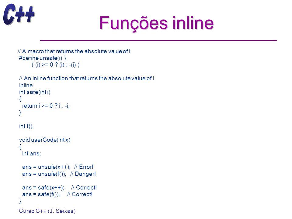 Curso C++ (J. Seixas) Funções inline // A macro that returns the absolute value of i #define unsafe(i) \ ( (i) >= 0 ? (i) : -(i) ) // An inline functi