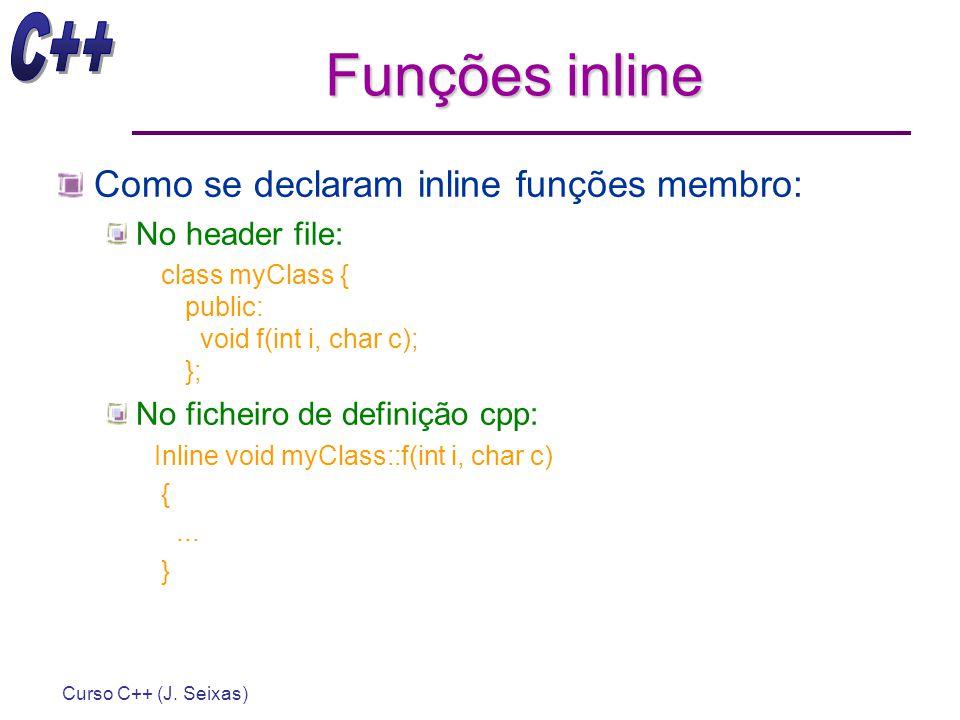Curso C++ (J. Seixas) Funções inline Como se declaram inline funções membro: No header file: class myClass { public: void f(int i, char c); }; No fich
