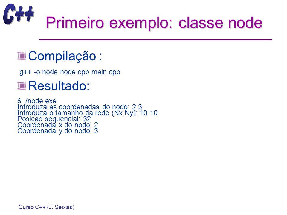 Curso C++ (J. Seixas) Primeiro exemplo: classe node Compilação : g++ -o node node.cpp main.cpp Resultado: $./node.exe Introduza as coordenadas do nodo