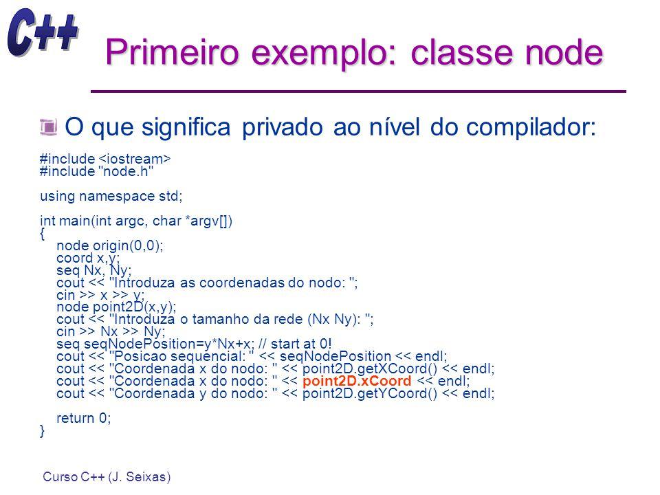 Curso C++ (J. Seixas) Primeiro exemplo: classe node O que significa privado ao nível do compilador: #include #include