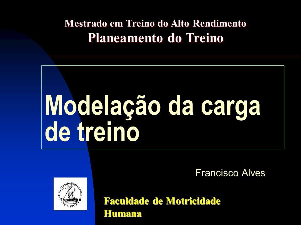 Modelação da carga de treino Francisco Alves Faculdade de Motricidade Humana Mestrado em Treino do Alto Rendimento Planeamento do Treino
