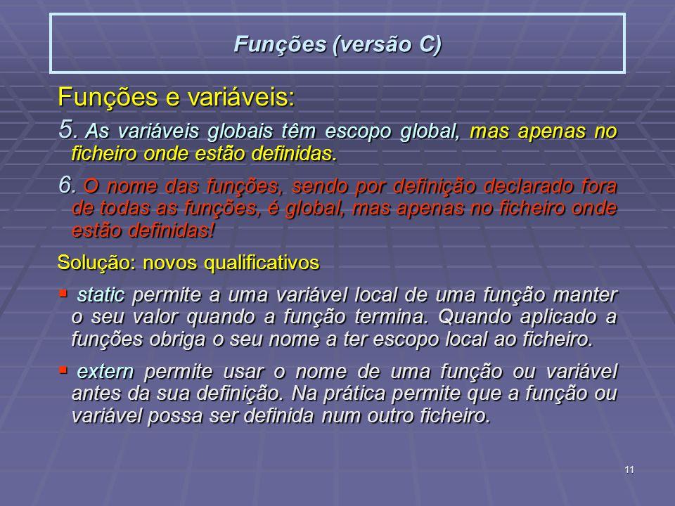 11 Funções (versão C) Funções e variáveis: 5. As variáveis globais têm escopo global, mas apenas no ficheiro onde estão definidas. 6. O nome das funçõ