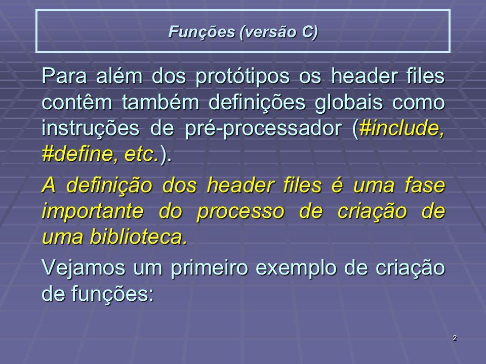 2 Funções (versão C) Para além dos protótipos os header files contêm também definições globais como instruções de pré-processador (#include, #define, etc.).