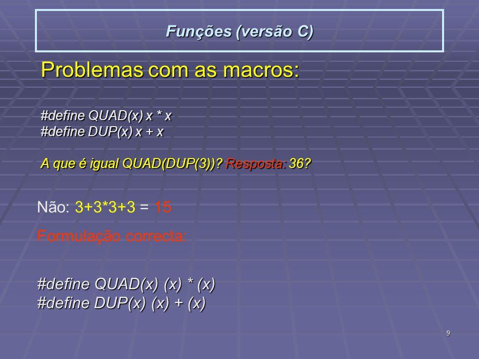 9 Funções (versão C) Problemas com as macros: #define QUAD(x) x * x #define DUP(x) x + x A que é igual QUAD(DUP(3))? Resposta: 36? Não: 3+3*3+3 = 15 F