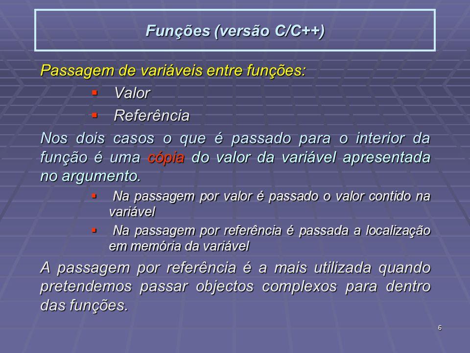 6 Funções (versão C/C++) Passagem de variáveis entre funções: Valor Valor Referência Referência Nos dois casos o que é passado para o interior da função é uma cópia do valor da variável apresentada no argumento.