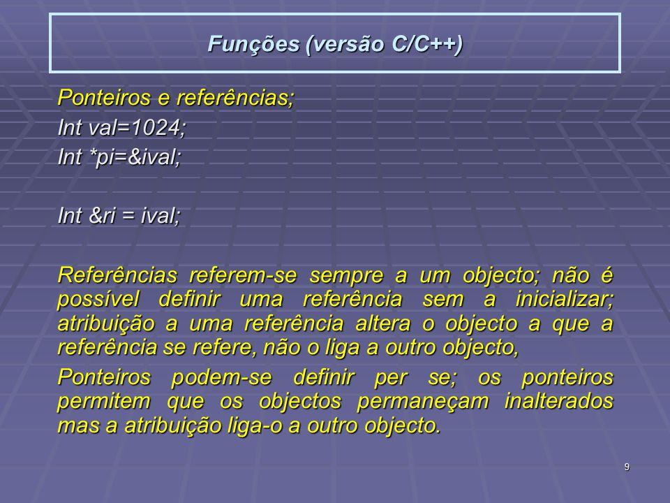 9 Funções (versão C/C++) Ponteiros e referências; Int val=1024; Int *pi=&ival; Int &ri = ival; Referências referem-se sempre a um objecto; não é possível definir uma referência sem a inicializar; atribuição a uma referência altera o objecto a que a referência se refere, não o liga a outro objecto, Ponteiros podem-se definir per se; os ponteiros permitem que os objectos permaneçam inalterados mas a atribuição liga-o a outro objecto.