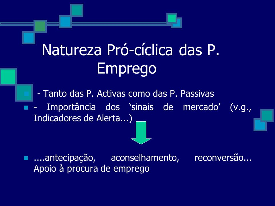 Natureza Pró-cíclica das P. Emprego - Tanto das P. Activas como das P. Passivas - Importância dos sinais de mercado (v.g., Indicadores de Alerta...)..