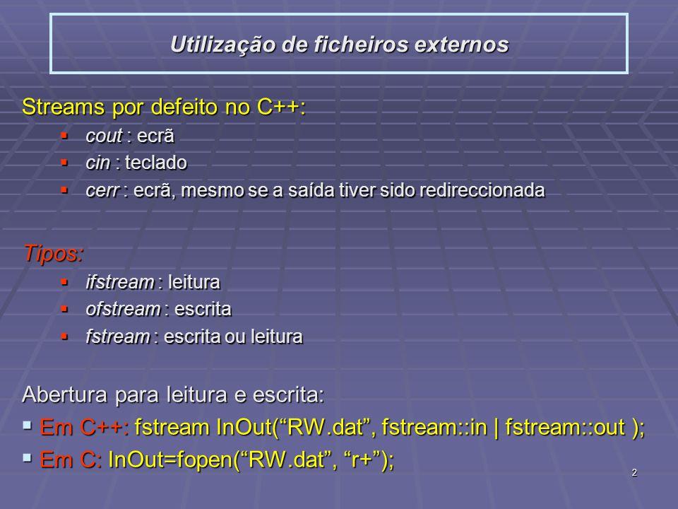 2 Streams por defeito no C++: cout : ecrã cout : ecrã cin : teclado cin : teclado cerr : ecrã, mesmo se a saída tiver sido redireccionada cerr : ecrã, mesmo se a saída tiver sido redireccionadaTipos: ifstream : leitura ifstream : leitura ofstream : escrita ofstream : escrita fstream : escrita ou leitura fstream : escrita ou leitura Abertura para leitura e escrita: Em C++: fstream InOut(RW.dat, fstream::in | fstream::out ); Em C++: fstream InOut(RW.dat, fstream::in | fstream::out ); Em C: InOut=fopen(RW.dat, r+); Em C: InOut=fopen(RW.dat, r+); Utilização de ficheiros externos