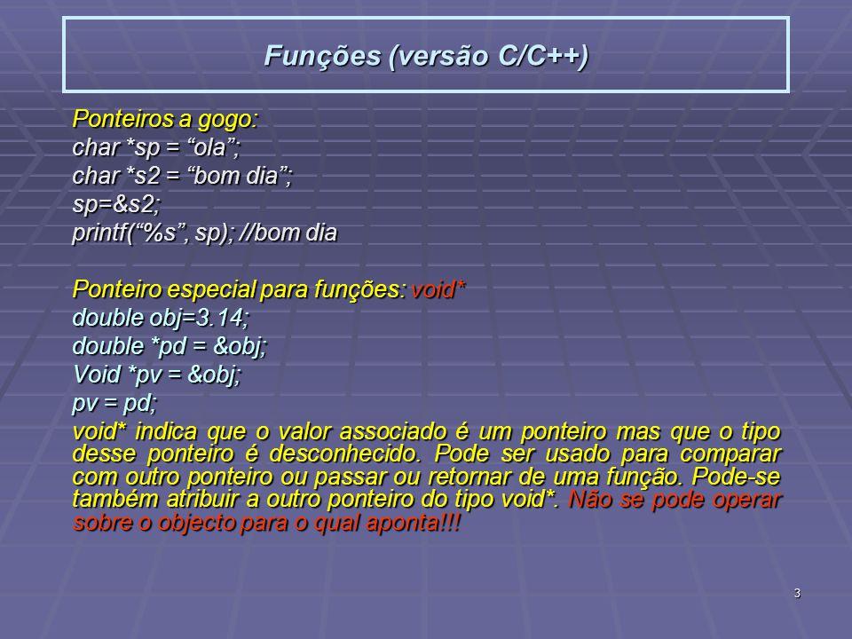 3 Funções (versão C/C++) Ponteiros a gogo: char *sp = ola; char *s2 = bom dia; sp=&s2; printf(%s, sp); //bom dia Ponteiro especial para funções: void*