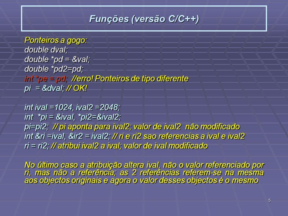 5 Funções (versão C/C++) Ponteiros a gogo: double dval; double *pd = &val; double *pd2=pd; int *pe = pd; //erro! Ponteiros de tipo diferente pi = &dva