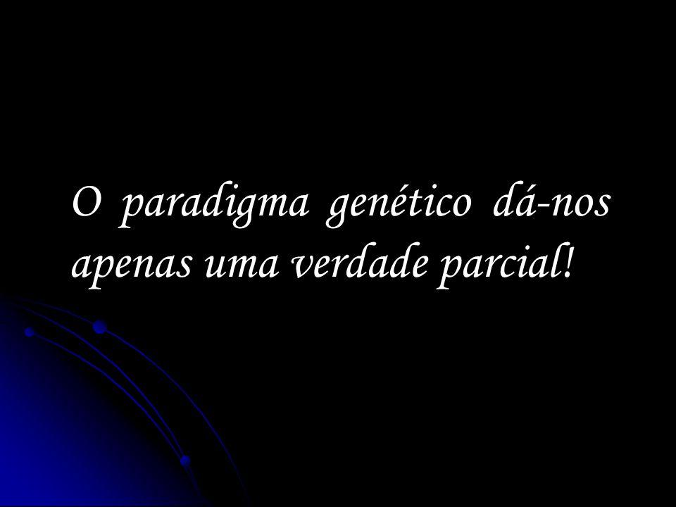 O paradigma genético dá-nos apenas uma verdade parcial!