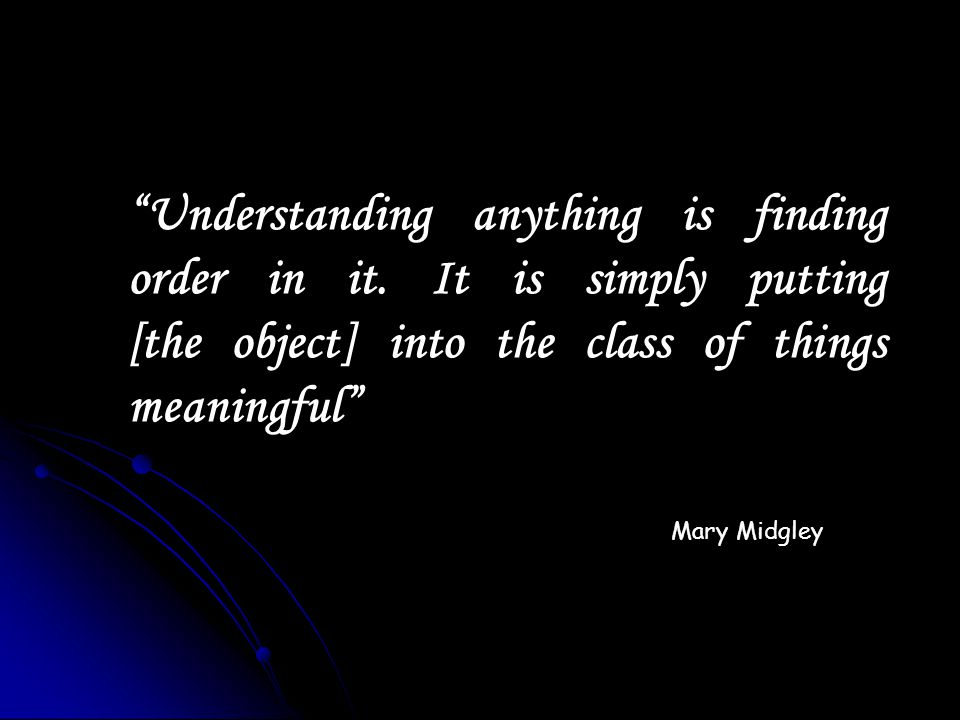 Understanding anything is finding order in it. It is simply putting [the object] into the class of things meaningful Mary Midgley