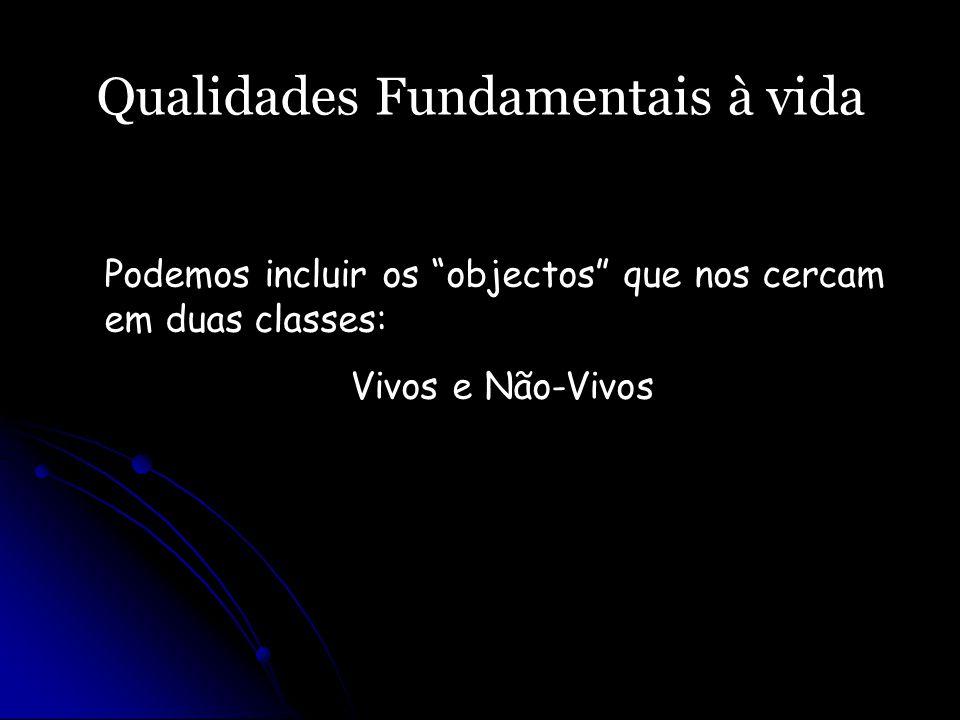 Qualidades Fundamentais à vida Podemos incluir os objectos que nos cercam em duas classes: Vivos e Não-Vivos