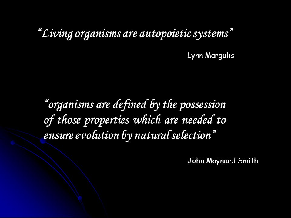 Living organisms are autopoietic systems Lynn Margulis organisms are defined by the possession of those properties which are needed to ensure evolutio