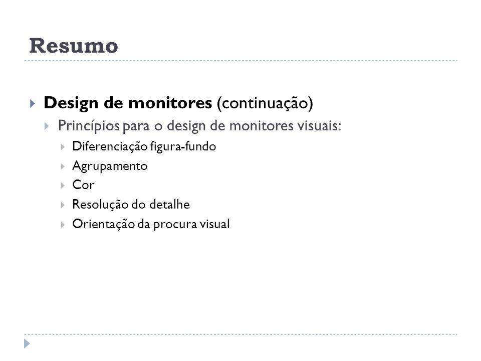 Resumo Design de monitores (continuação) Princípios para o design de monitores visuais: Diferenciação figura-fundo Agrupamento Cor Resolução do detalh