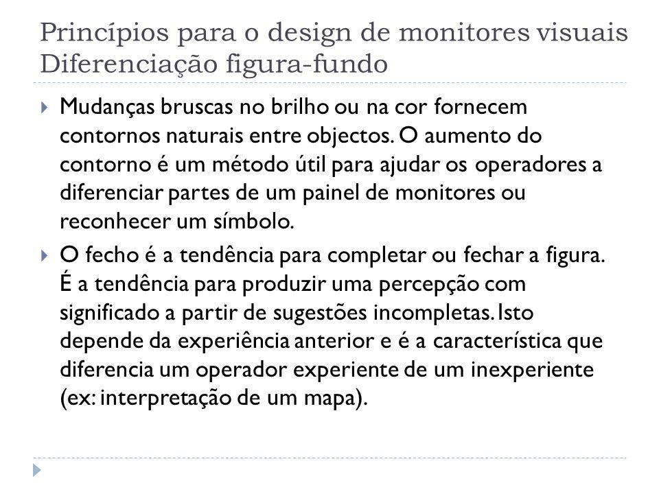 Princípios para o design de monitores visuais Diferenciação figura-fundo Mudanças bruscas no brilho ou na cor fornecem contornos naturais entre object