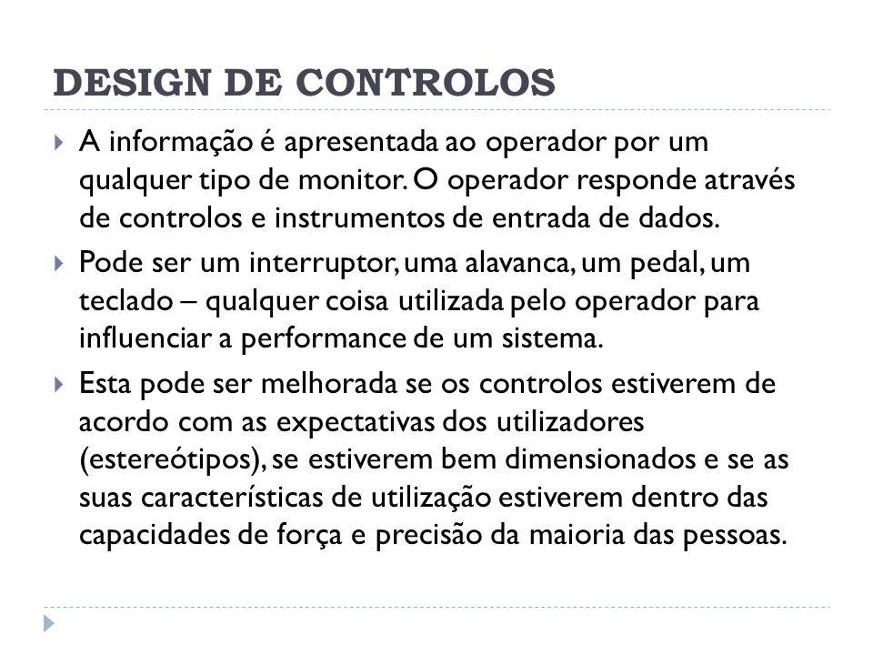 DESIGN DE CONTROLOS A informação é apresentada ao operador por um qualquer tipo de monitor. O operador responde através de controlos e instrumentos de