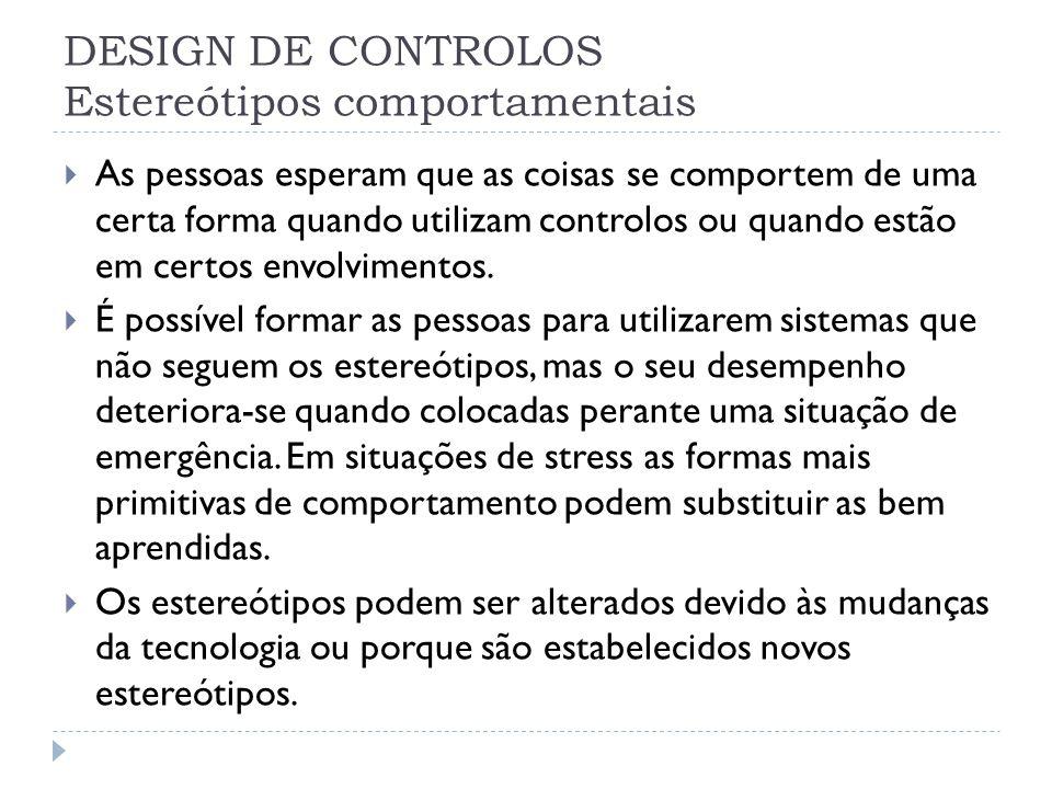 DESIGN DE CONTROLOS Estereótipos comportamentais As pessoas esperam que as coisas se comportem de uma certa forma quando utilizam controlos ou quando