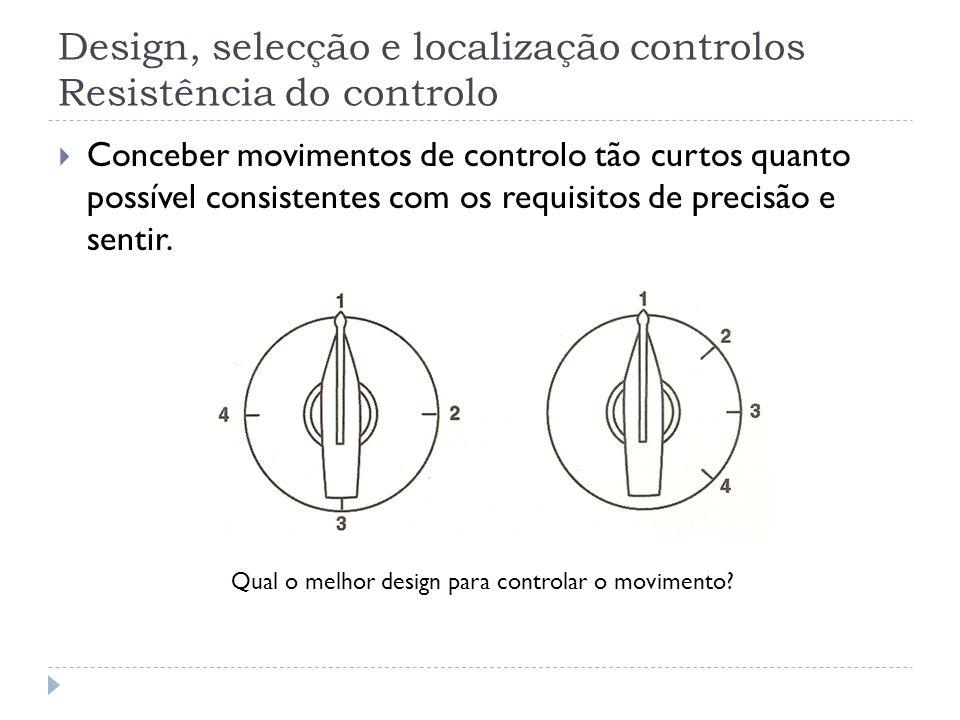 Design, selecção e localização controlos Resistência do controlo Conceber movimentos de controlo tão curtos quanto possível consistentes com os requis