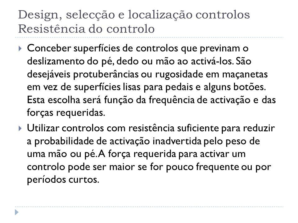 Design, selecção e localização controlos Resistência do controlo Conceber superfícies de controlos que previnam o deslizamento do pé, dedo ou mão ao a