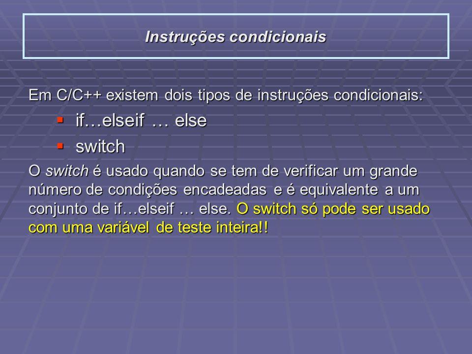 Em C/C++ existem dois tipos de instruções condicionais: if…elseif … else if…elseif … else switch switch O switch é usado quando se tem de verificar um