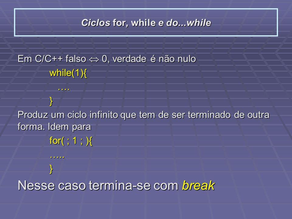 Em C/C++ falso 0, verdade é não nulo while(1){ …. ….} Produz um ciclo infinito que tem de ser terminado de outra forma. Idem para for( ; 1 ; ){ …..} N