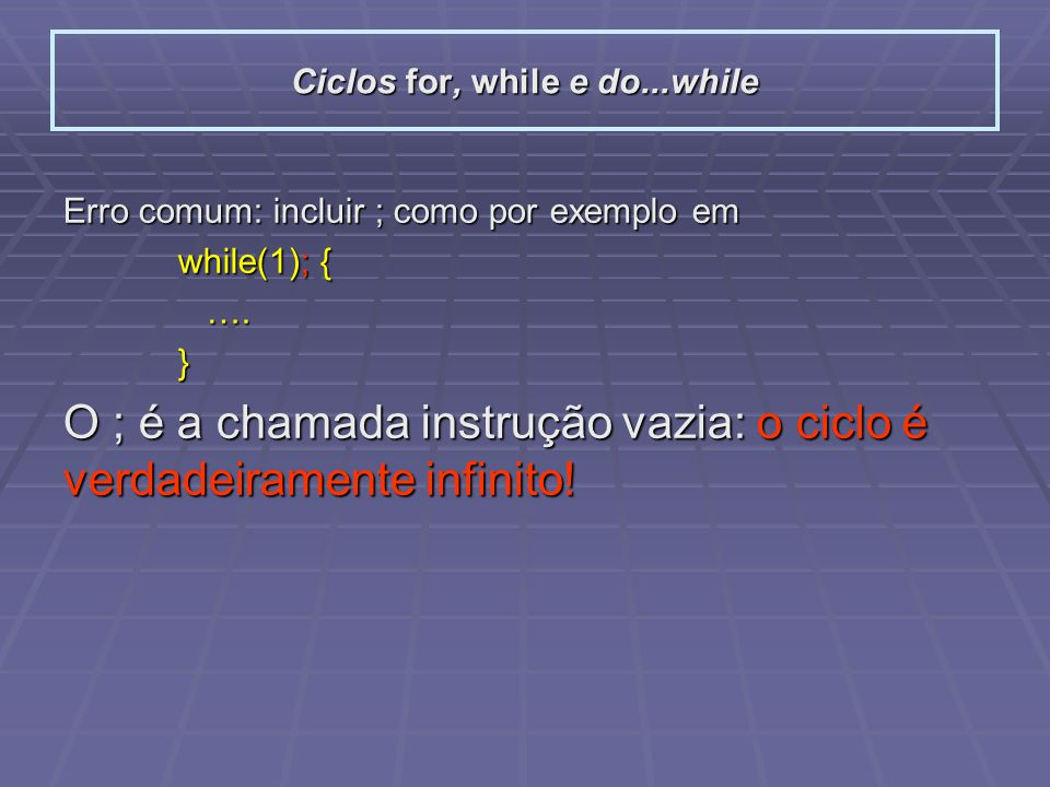 Instruções condicionais Controlo de um ciclo: breakcontinue #include int main(){ int i=4, j=100; while( abs(i) <=4 ){ if( i == 0 ) break; printf( i= %d, %d/%d= %d\n , i, j, i, j/i); --i; } return 0; } #include int main(){ int i=4, j=100; while( abs(i) <=4 ){ --i; if( i == 0 ) continue; printf( i= %d, %d/%d= %d\n , i, j, i, j/i); } return 0; } breakcontinue i= 4, 100/4= 25 i= 3, 100/3= 33 i= 2, 100/2= 50 i= 1, 100/1= 100 i= 3, 100/3= 33 i= 2, 100/2= 50 i= 1, 100/1= 100 i= -1, 100/-1= -100 i= -2, 100/-2= -50 i= -3, 100/-3= -33 i= -4, 100/-4= -25 i= -5, 100/-5= -20