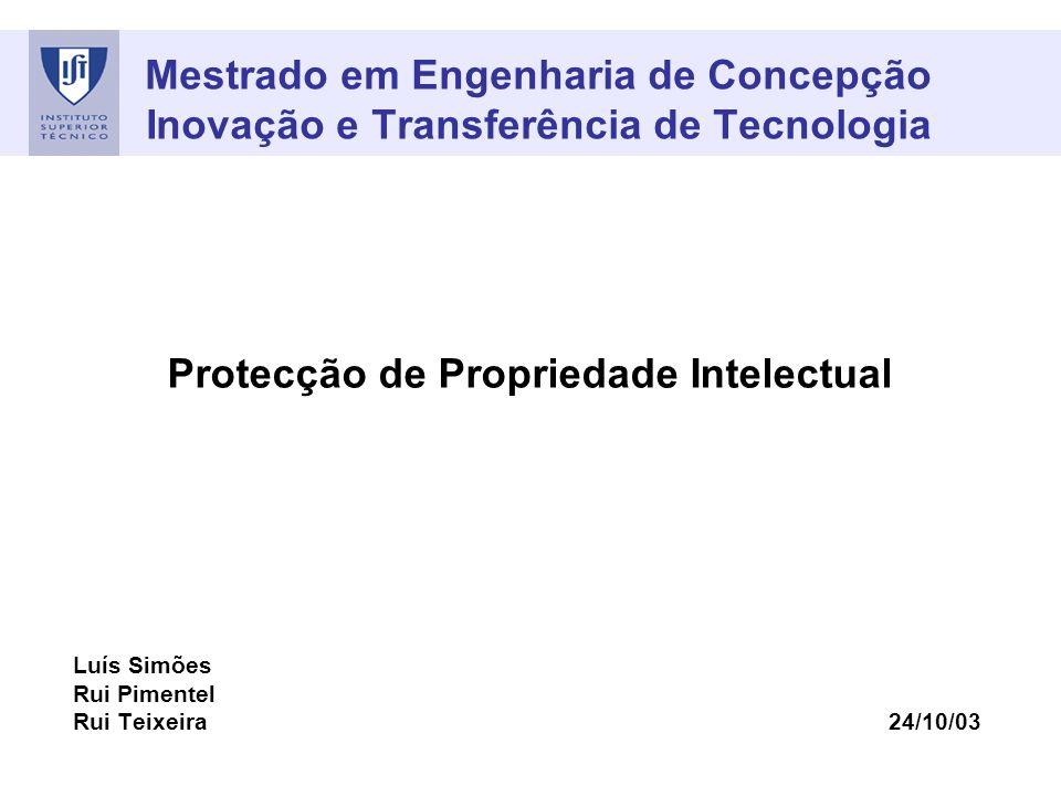 Mestrado em Engenharia de Concepção Inovação e Transferência de Tecnologia Protecção de Propriedade Intelectual Luís Simões Rui Pimentel Rui Teixeira 24/10/03