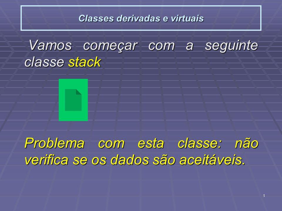 1 Classes derivadas e virtuais Vamos começar com a seguinte classe stack Vamos começar com a seguinte classe stack Problema com esta classe: não verifica se os dados são aceitáveis.