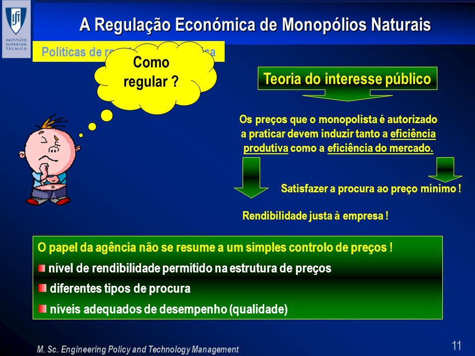 11 A Regulação Económica de Monopólios Naturais M. Sc. Engineering Policy and Technology Management Políticas de regulação económica Como regular ? Te