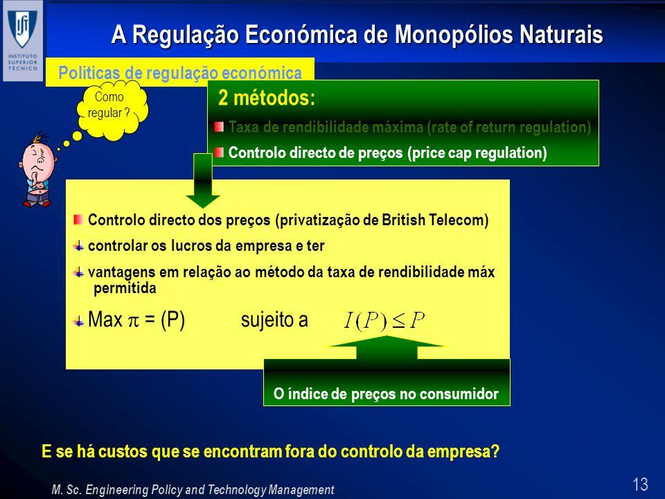 13 A Regulação Económica de Monopólios Naturais M. Sc. Engineering Policy and Technology Management Políticas de regulação económica Como regular ? 2