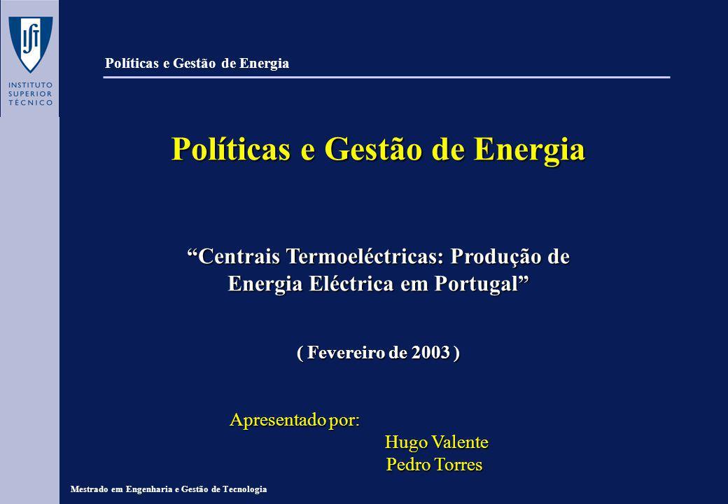 Políticas e Gestão de Energia Centrais Termoeléctricas: Produção de Energia Eléctrica em Portugal ( Fevereiro de 2003 ) Apresentado por: Apresentado por: Hugo Valente Hugo Valente Pedro Torres Pedro Torres Mestrado em Engenharia e Gestão de Tecnologia Políticas e Gestão de Energia