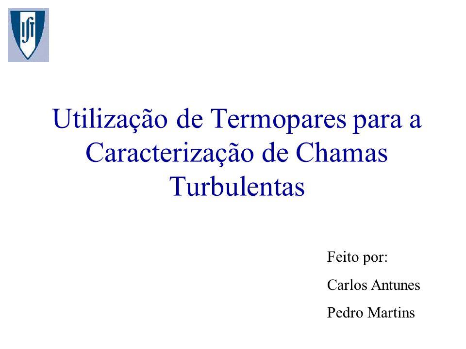 Utilização de Termopares para a Caracterização de Chamas Turbulentas Feito por: Carlos Antunes Pedro Martins