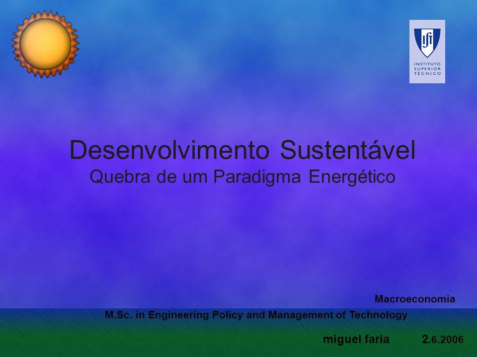 Desenvolvimento Sustentável Quebra de um Paradigma Energético M.Sc. in Engineering Policy and Management of Technology Macroeconomia miguel faria 2.6.