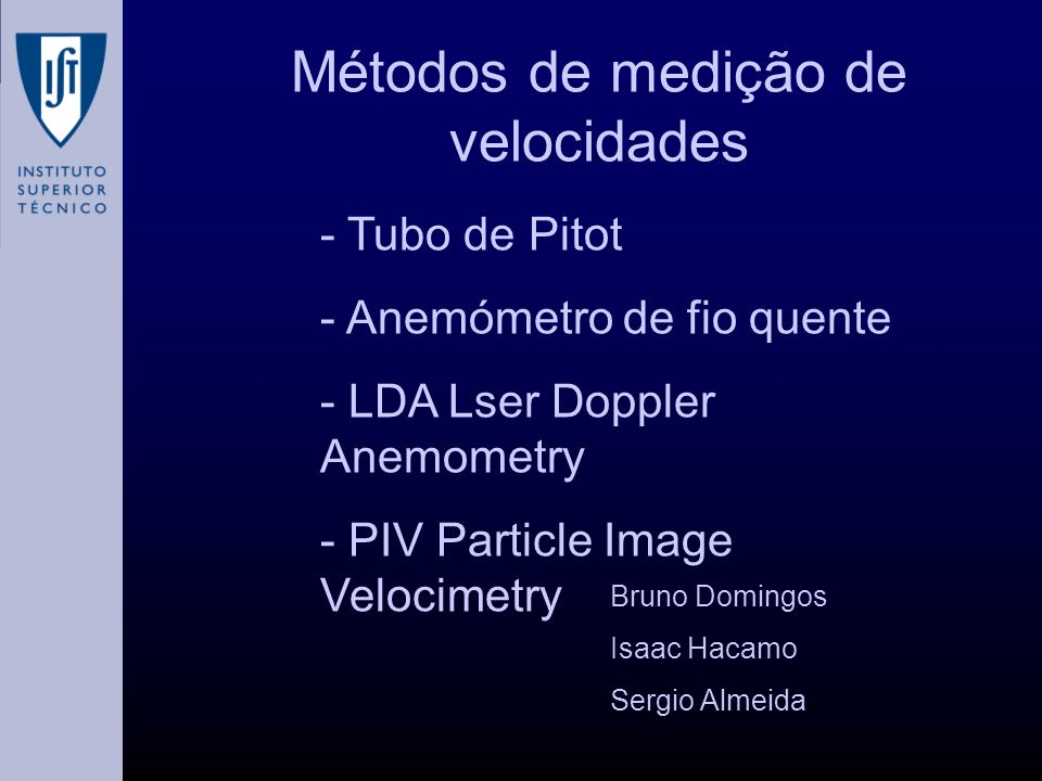 - Tubo de Pitot - Anemómetro de fio quente - LDA Lser Doppler Anemometry - PIV Particle Image Velocimetry Bruno Domingos Isaac Hacamo Sergio Almeida M