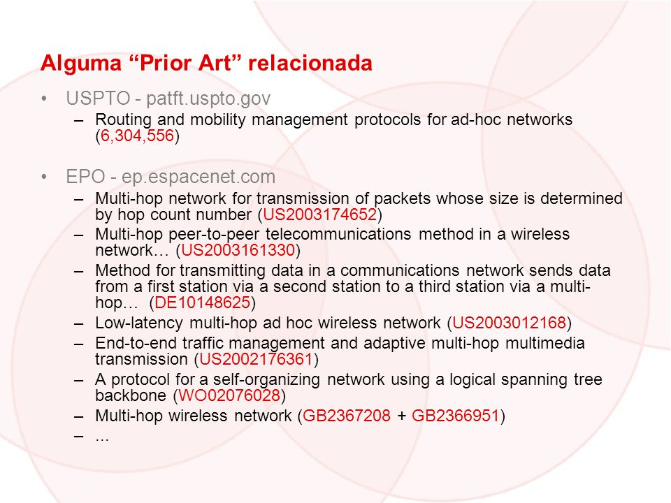 Alguma Prior Art relacionada USPTO - patft.uspto.gov –Routing and mobility management protocols for ad-hoc networks (6,304,556) EPO - ep.espacenet.com –Multi-hop network for transmission of packets whose size is determined by hop count number (US2003174652) –Multi-hop peer-to-peer telecommunications method in a wireless network… (US2003161330) –Method for transmitting data in a communications network sends data from a first station via a second station to a third station via a multi- hop… (DE10148625) –Low-latency multi-hop ad hoc wireless network (US2003012168) –End-to-end traffic management and adaptive multi-hop multimedia transmission (US2002176361) –A protocol for a self-organizing network using a logical spanning tree backbone (WO02076028) –Multi-hop wireless network (GB2367208 + GB2366951) –...