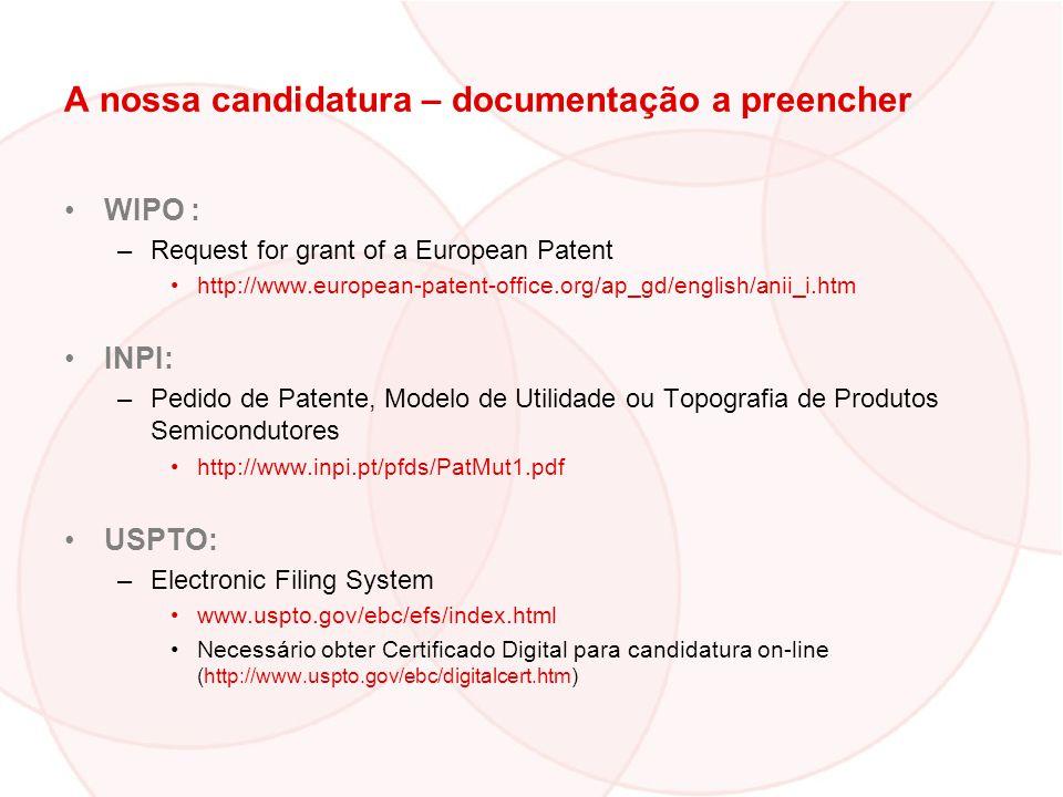 A nossa candidatura – documentação a preencher WIPO : –Request for grant of a European Patent http://www.european-patent-office.org/ap_gd/english/anii_i.htm INPI: –Pedido de Patente, Modelo de Utilidade ou Topografia de Produtos Semicondutores http://www.inpi.pt/pfds/PatMut1.pdf USPTO: –Electronic Filing System www.uspto.gov/ebc/efs/index.html Necessário obter Certificado Digital para candidatura on-line (http://www.uspto.gov/ebc/digitalcert.htm)