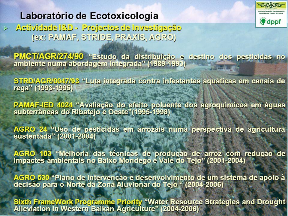 Actividade I&D - Projectos de Investigação Actividade I&D - Projectos de Investigação (ex: PAMAF, STRIDE, PRAXIS, AGRO) (ex: PAMAF, STRIDE, PRAXIS, AGRO) PMCT/AGR/274/90 Estudo da distribuição e destino dos pesticidas no ambiente numa abordagem integrada (1989-1993) STRD/AGR/0047/93 Luta integrada contra infestantes aquáticas em canais de rega (1993-1995) PAMAF-IED 4024 Avaliação do efeito poluente dos agroquímicos em águas subterrâneas do Ribatejo e Oeste(1995-1998) AGRO 24 Uso de pesticidas em arrozais numa perspectiva de agricultura sustentada (2001-2004) AGRO 103 Melhoria das técnicas de produção de arroz com redução de impactes ambientais no Baixo Mondego e Vale do Tejo (2001-2004) AGRO 530 Plano de intervenção e desenvolvimento de um sistema de apoio à decisão para o Norte da Zona Aluvionar do Tejo (2004-2006) Sixth FrameWork Programme Priority Water Resource Strategies and Drought Alleviation in Western Balkan Agriculture (2004-2006) Laboratório de Ecotoxicologia